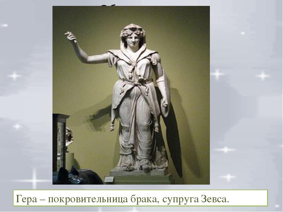 Гера – покровительница брака, супруга Зевса.