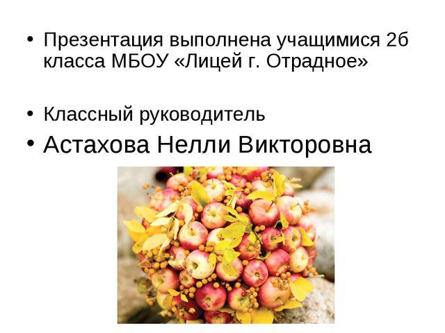 Презентация выполнена учащимися 2б класса МБОУ «Лицей г. Отрадное» Классный р...