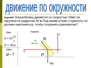 Задача№5 Конькобежец движется со скоростью 10м/с по окружности радиусом 30 м.