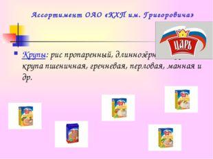 Ассортимент ОАО «КХП им. Григоровича» Крупы: рис пропаренный, длиннозёрный, к