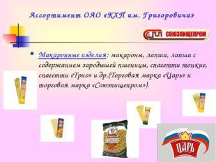 Ассортимент ОАО «КХП им. Григоровича» Макаронные изделия: макароны, лапша, ла