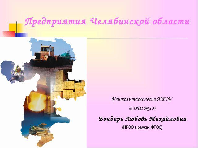Предприятия Челябинской области Учитель технологии МБОУ «СОШ № 13» Бондарь Лю...