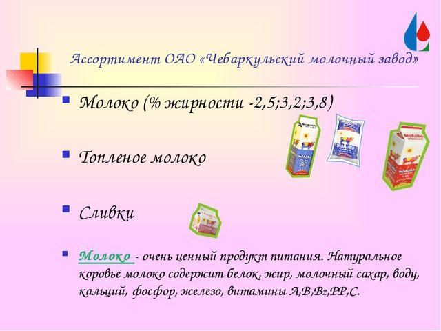 Ассортимент ОАО «Чебаркульский молочный завод» Молоко (% жирности -2,5;3,2;3,...