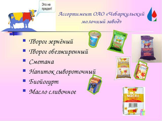 Ассортимент ОАО «Чебаркульский молочный завод» Творог зернёный Творог обезжир...