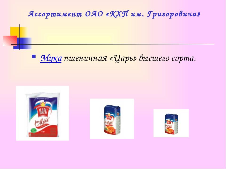 Ассортимент ОАО «КХП им. Григоровича» Мука пшеничная «Царь» высшего сорта.