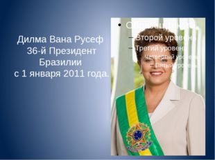 Дилма Вана Русеф 36-й Президент Бразилии с 1 января 2011 года.