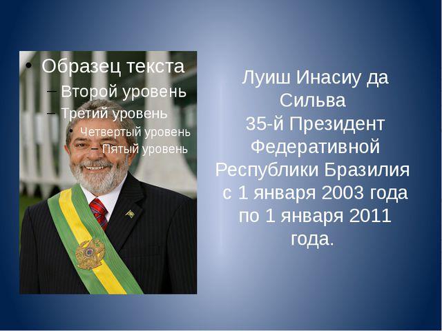 Луиш Инасиу да Сильва 35-й Президент Федеративной Республики Бразилия с 1 янв...