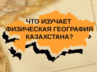 ЧТО ИЗУЧАЕТ ФИЗИЧЕСКАЯ ГЕОГРАФИЯ КАЗАХСТАНА?