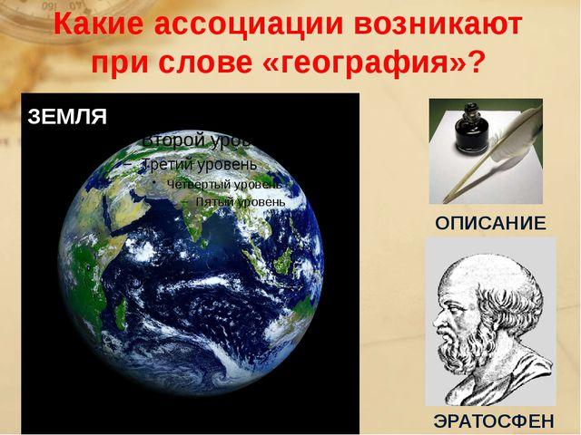 Какие ассоциации возникают при слове «география»? ЗЕМЛЯ ОПИСАНИЕ ЭРАТОСФЕН