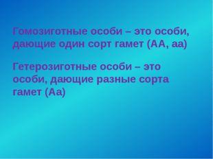 Гомозиготные особи – это особи, дающие один сорт гамет (АА, аа) Гетерозиготны