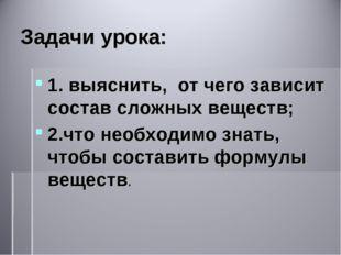 Задачи урока: 1. выяснить, от чего зависит состав сложных веществ; 2.что необ