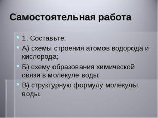 Самостоятельная работа 1. Составьте: А) схемы строения атомов водорода и кисл