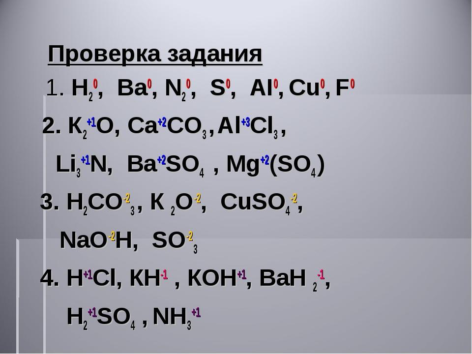 Проверка задания 1. Н20, Ва0, N20, S0, AI0, Cu0, F0 2. К2+1О, Ca+2CO3 , Al+3C...