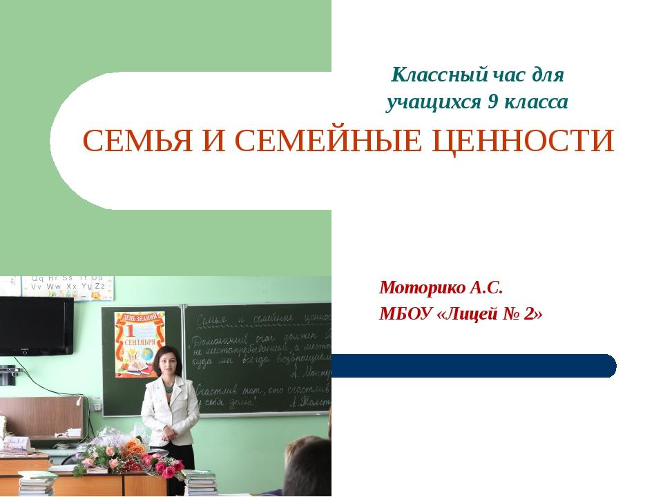 СЕМЬЯ И СЕМЕЙНЫЕ ЦЕННОСТИ Классный час для учащихся 9 класса Моторико А.С. МБ...