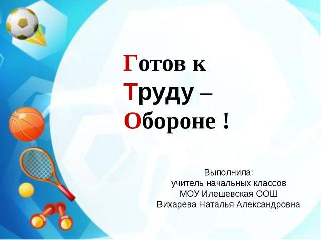 Готов к Труду – Обороне ! Выполнила: учитель начальных классов МОУ Илешевска...