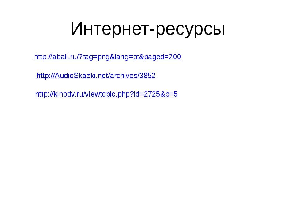 Интернет-ресурсы http://abali.ru/?tag=png&lang=pt&paged=200 http://AudioSkazk...