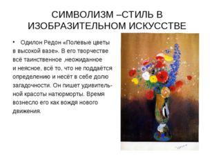 СИМВОЛИЗМ –СТИЛЬ В ИЗОБРАЗИТЕЛЬНОМ ИСКУССТВЕ Одилон Редон «Полевые цветы в вы