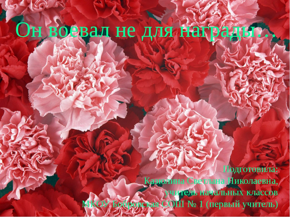 Он воевал не для награды… Подготовила: Казюлина Светлана Николаевна, учитель...