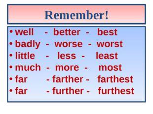 Remember! well - better - best badly - worse - worst little - less - least mu
