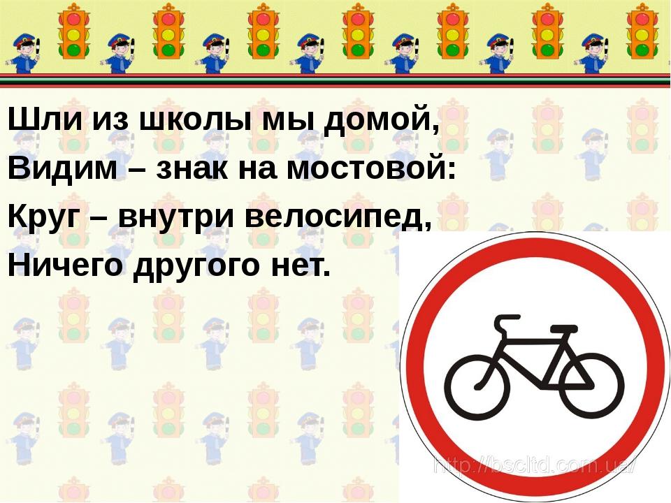 Шли из школы мы домой, Видим – знак на мостовой: Круг – внутри велосипед, Нич...