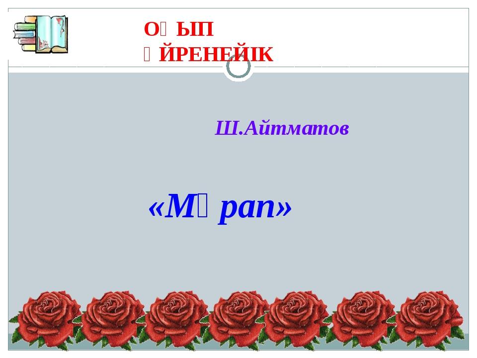 ОҚЫП ҮЙРЕНЕЙІК «Мұрап» Ш.Айтматов