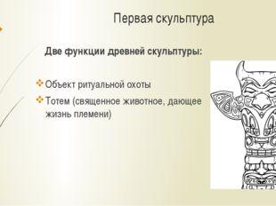 Первая скульптура Две функции древней скульптуры: Объект ритуальной охоты Тот
