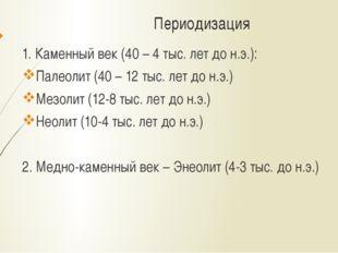 Периодизация 1. Каменный век (40 – 4 тыс. лет до н.э.): Палеолит (40 – 12 тыс