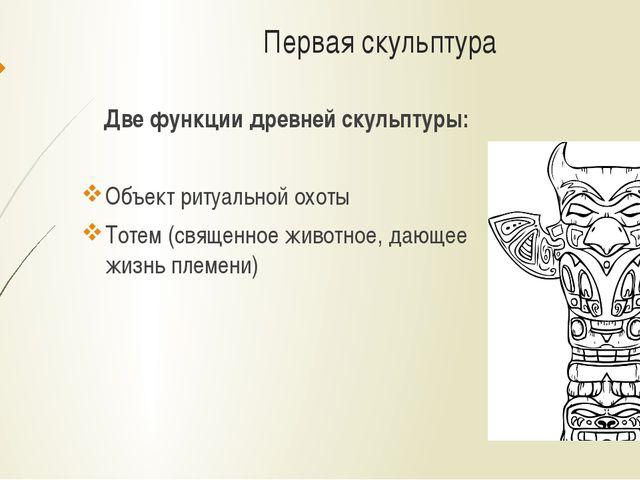 Первая скульптура Две функции древней скульптуры: Объект ритуальной охоты Тот...