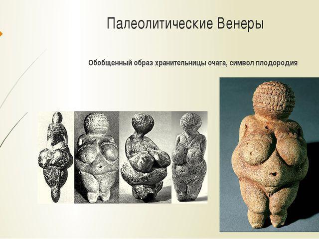 Палеолитические Венеры Обобщенный образ хранительницы очага, символ плодородия