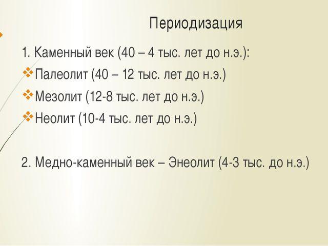 Периодизация 1. Каменный век (40 – 4 тыс. лет до н.э.): Палеолит (40 – 12 тыс...