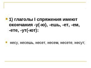 1) глаголы I спряжения имеют окончания -у(-ю), -ешь, -ет, -ем, -ете, -ут(-ют)