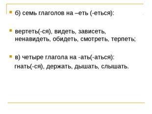 б) семь глаголов на –еть (-еться): вертеть(-ся), видеть, зависеть, ненавидеть