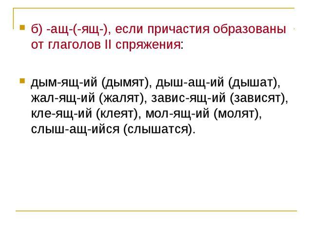 б) -ащ-(-ящ-), если причастия образованы от глаголов II спряжения: дым-ящ-ий...