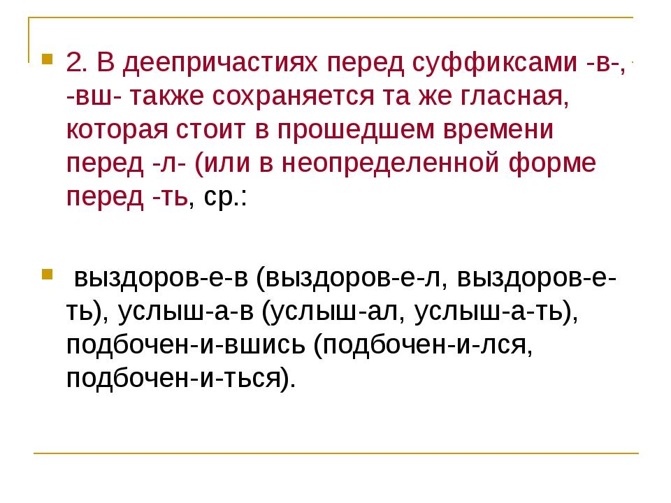 2. В деепричастиях перед суффиксами -в-, -вш- также сохраняется та же гласная...