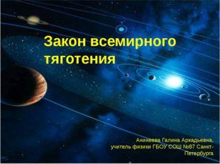 Закон всемирного тяготения Аникеева Галина Аркадьевна, учитель физики ГБОУ СО