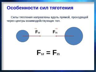 Особенности сил тяготения Силы тяготения направлены вдоль прямой, проходящей