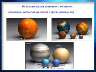На основе закона всемирного тяготения: определены массы Солнца, планет и друг