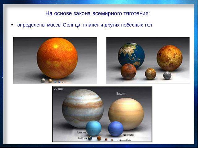 На основе закона всемирного тяготения: определены массы Солнца, планет и друг...
