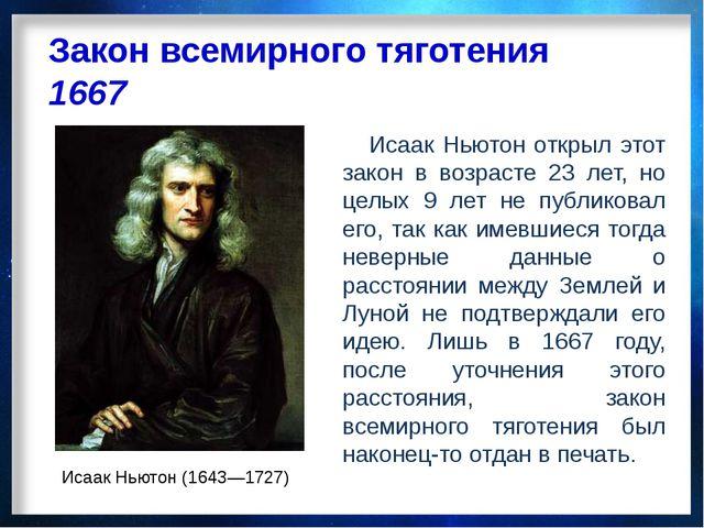 Закон всемирного тяготения 1667 Исаак Ньютон (1643—1727) Исаак Ньютон открыл...
