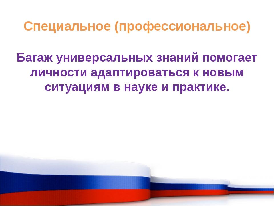 Специальное (профессиональное) Багаж универсальных знаний помогает личности а...