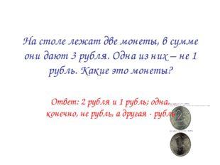 На столе лежат две монеты, в сумме они дают 3 рубля. Одна из них – не 1 рубль