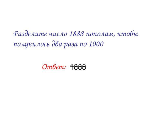 Разделите число 1888 пополам, чтобы получилось два раза по 1000 Ответ: