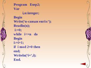 Program Esep2; Var i,n:integer; Begin Write('n-санын енгіз:'); Readln(n); i:=