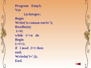 Program Esep3; Var i,n:integer; Begin Write('n-санын енгіз:'); Readln(n); i:=