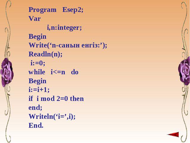 Program Esep2; Var i,n:integer; Begin Write('n-санын енгіз:'); Readln(n); i:=...