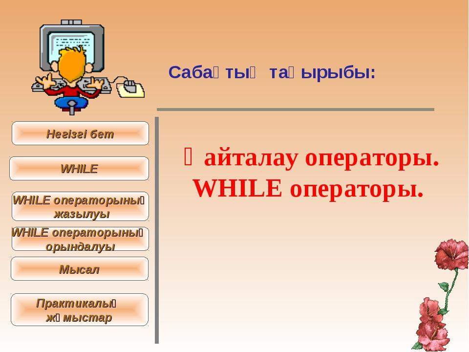Сабақтың тақырыбы: Қайталау операторы. WHІLЕ операторы. Негізгі бет WHІLE WHІ...