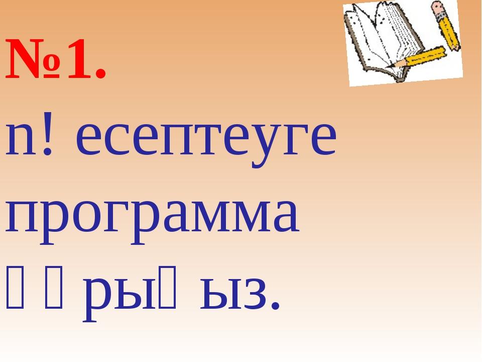 №1. n! есептеуге программа құрыңыз.