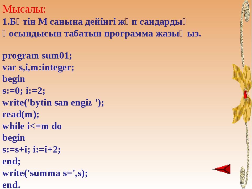 Мысалы: Бүтін М санына дейінгі жұп сандардың қосындысын табатын программа жаз...