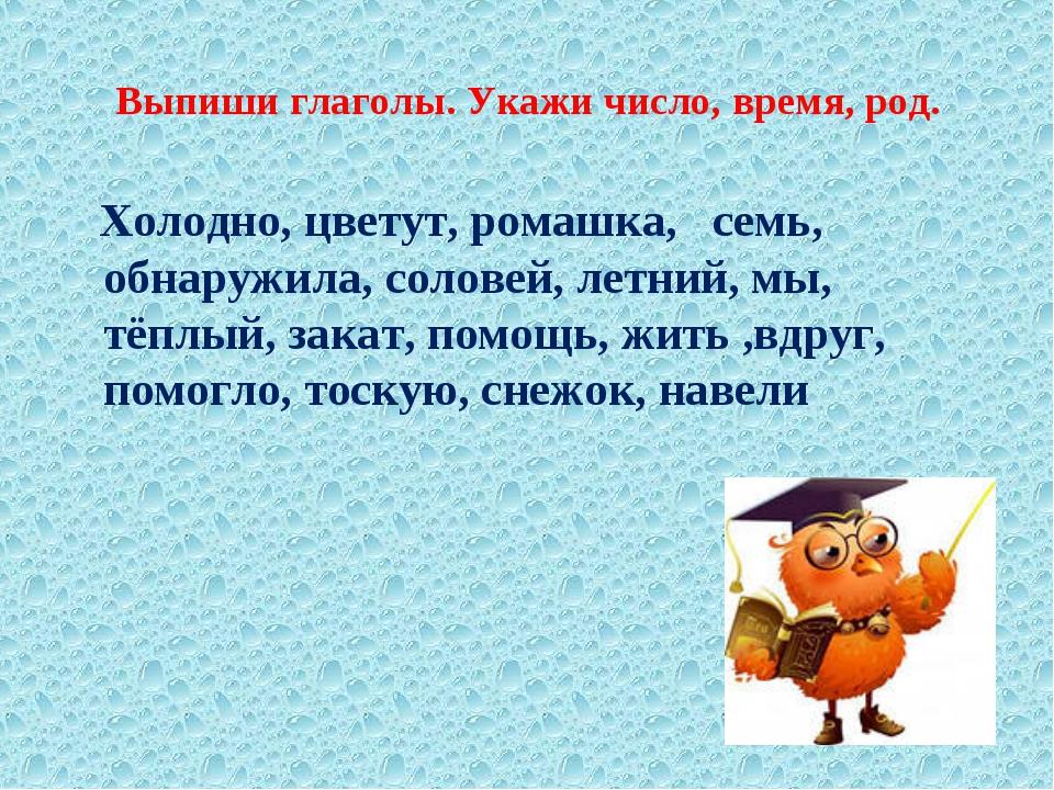 Выпиши глаголы. Укажи число, время, род. Холодно, цветут, ромашка, семь, обна...
