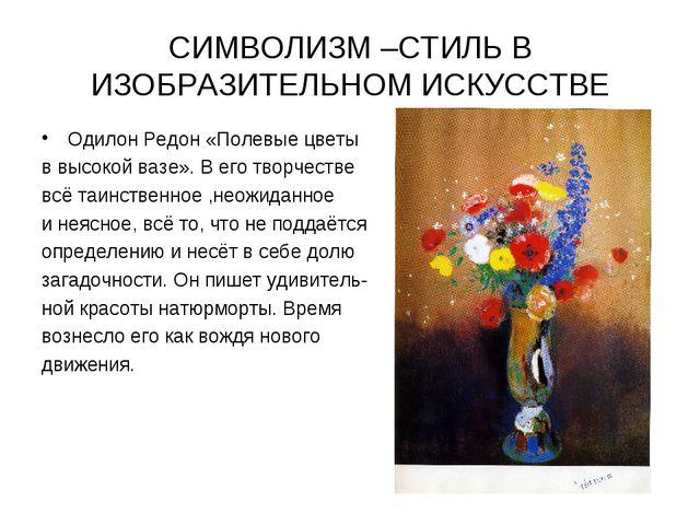 СИМВОЛИЗМ –СТИЛЬ В ИЗОБРАЗИТЕЛЬНОМ ИСКУССТВЕ Одилон Редон «Полевые цветы в вы...